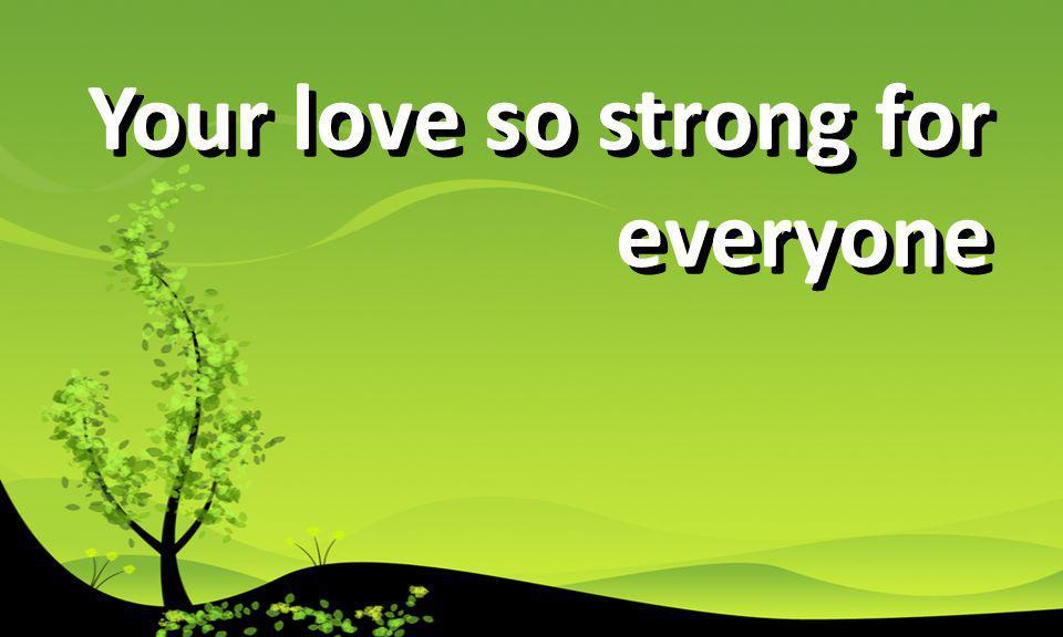 Your love so strong for everyone
