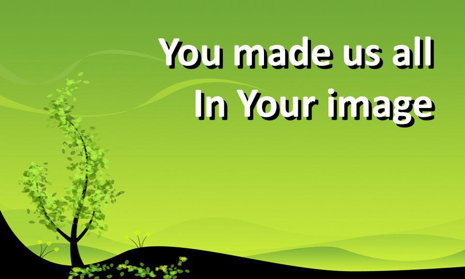 You made us all In Your image You made us all In Your image