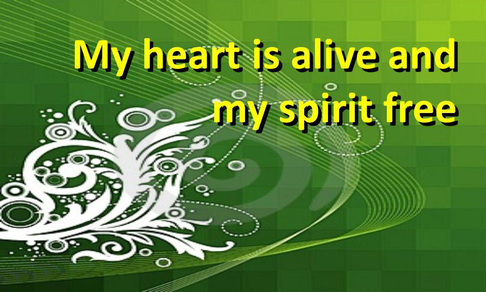 My heart is alive and my spirit free