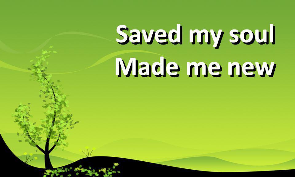 Saved my soul Made me new Saved my soul Made me new