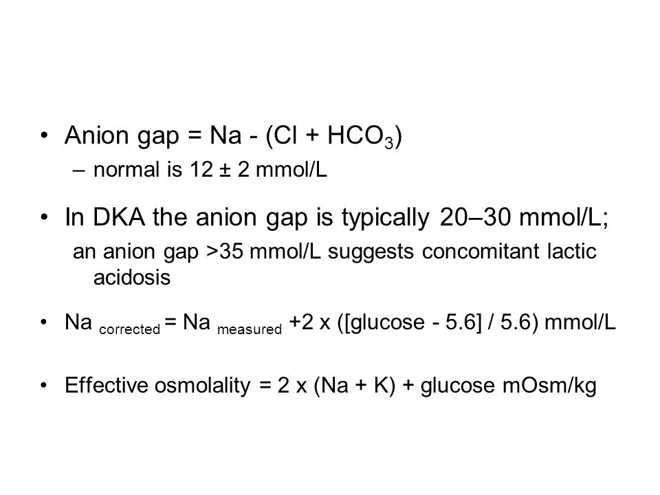 Anion gap = Na - (Cl + HCO 3 ) –normal is 12 ± 2 mmol/L In DKA the anion gap is typically 20–30 mmol/L; an anion gap >35 mmol/L suggests concomitant l