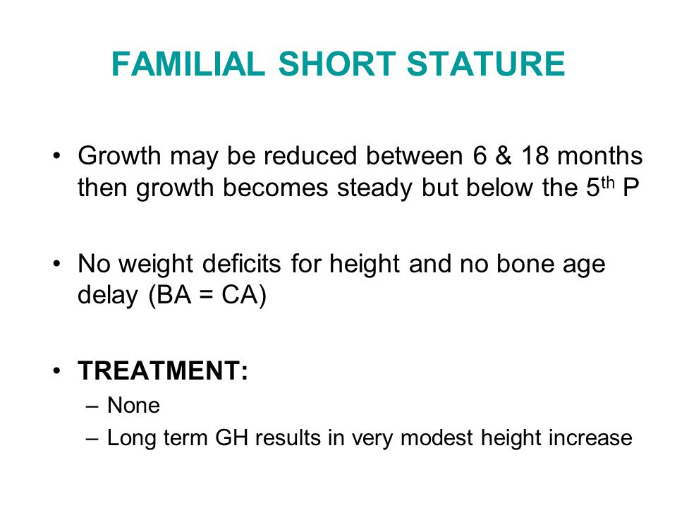 FAMILIAL SHORT STATURE Growth may be reduced between 6 & 18 months then growth becomes steady but below the 5 th P No weight deficits for height and n