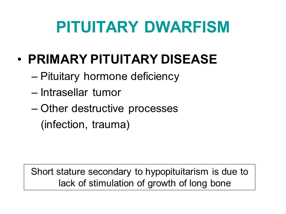 PITUITARY DWARFISM PRIMARY PITUITARY DISEASE –Pituitary hormone deficiency –Intrasellar tumor –Other destructive processes (infection, trauma) Short s