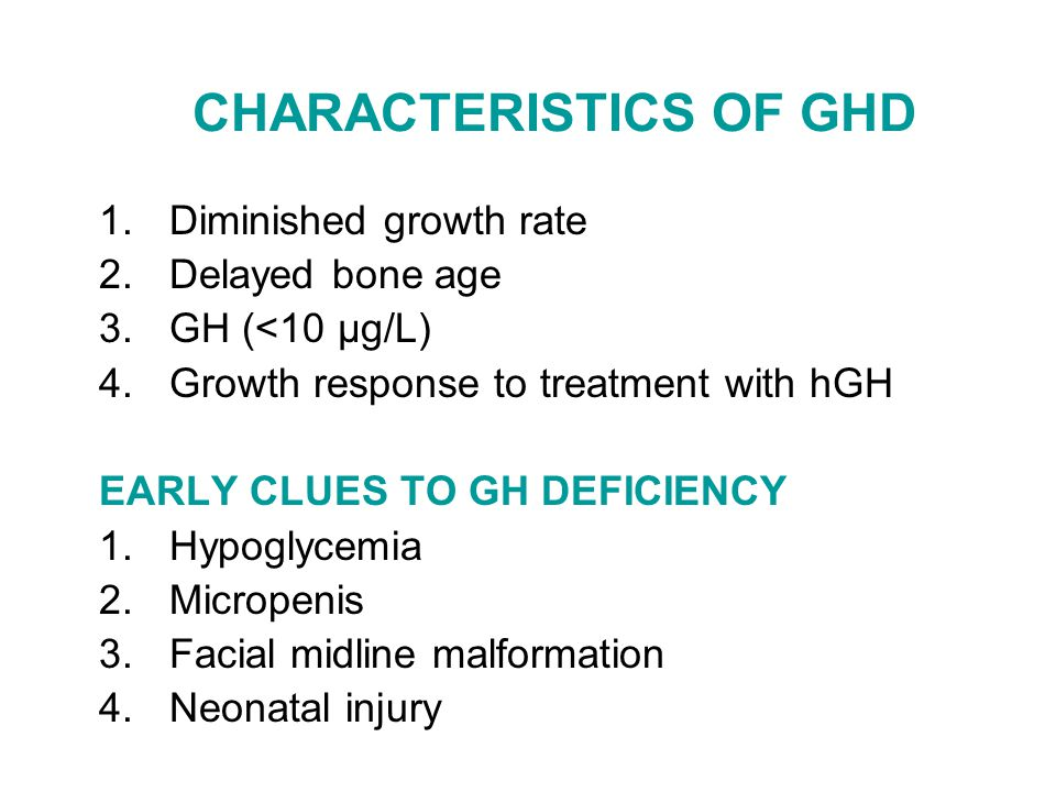 CHARACTERISTICS OF GHD 1.Diminished growth rate 2.Delayed bone age 3.GH (<10 μg/L) 4.Growth response to treatment with hGH EARLY CLUES TO GH DEFICIENC