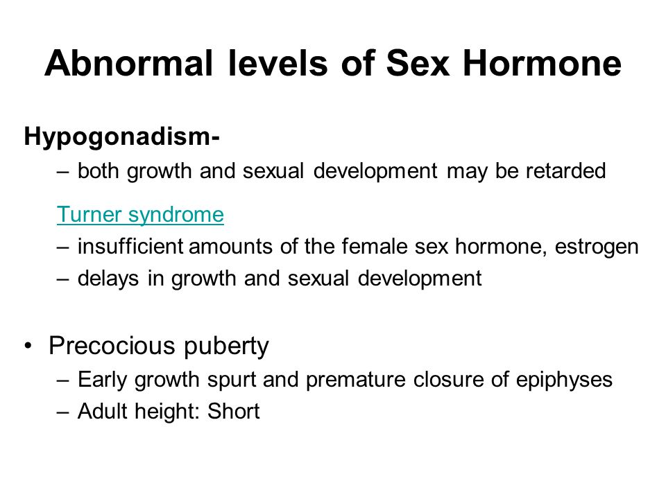 Abnormal levels of Sex Hormone Hypogonadism- –both growth and sexual development may be retarded Turner syndrome –insufficient amounts of the female s
