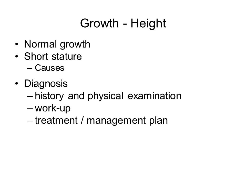 Growth - Height Normal growth Short stature –Causes Diagnosis –history and physical examination –work-up –treatment / management plan