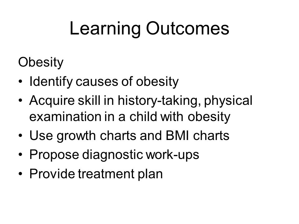 Learning Outcomes Obesity Identify causes of obesity Acquire skill in history-taking, physical examination in a child with obesity Use growth charts a