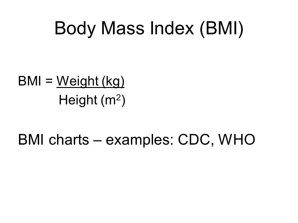 Body Mass Index (BMI) BMI = Weight (kg) Height (m 2 ) BMI charts – examples: CDC, WHO