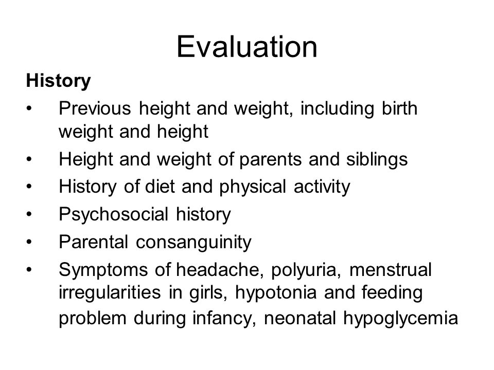Evaluation History Previous height and weight, including birth weight and height Height and weight of parents and siblings History of diet and physica