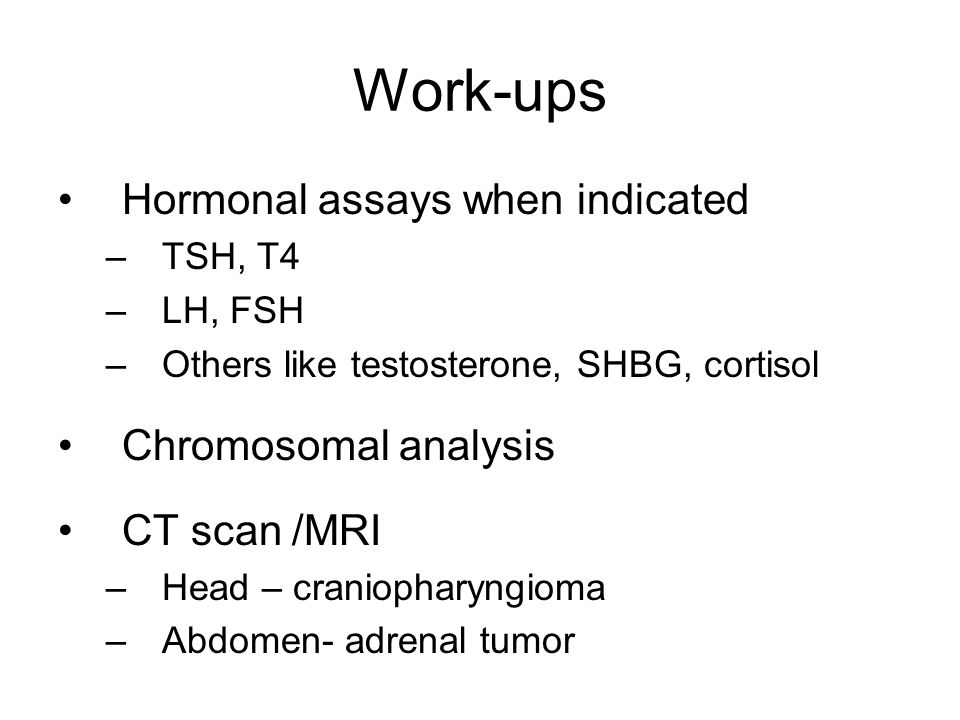 Work-ups Hormonal assays when indicated –TSH, T4 –LH, FSH –Others like testosterone, SHBG, cortisol Chromosomal analysis CT scan /MRI –Head – cranioph