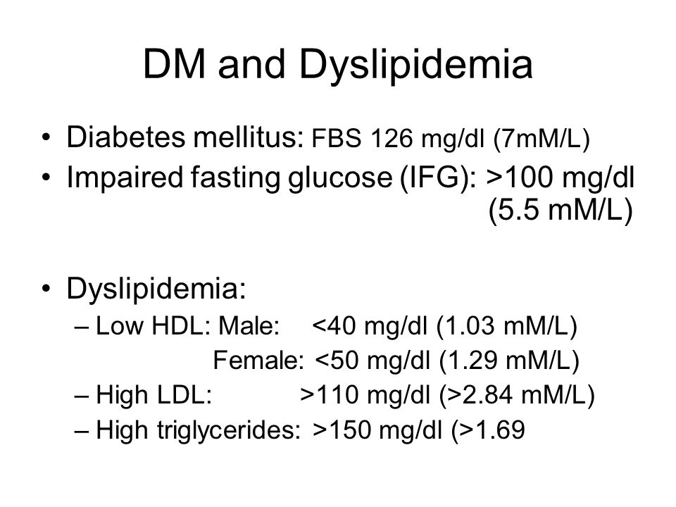 DM and Dyslipidemia Diabetes mellitus: FBS 126 mg/dl (7mM/L) Impaired fasting glucose (IFG): >100 mg/dl (5.5 mM/L) Dyslipidemia: –Low HDL: Male: <40 m