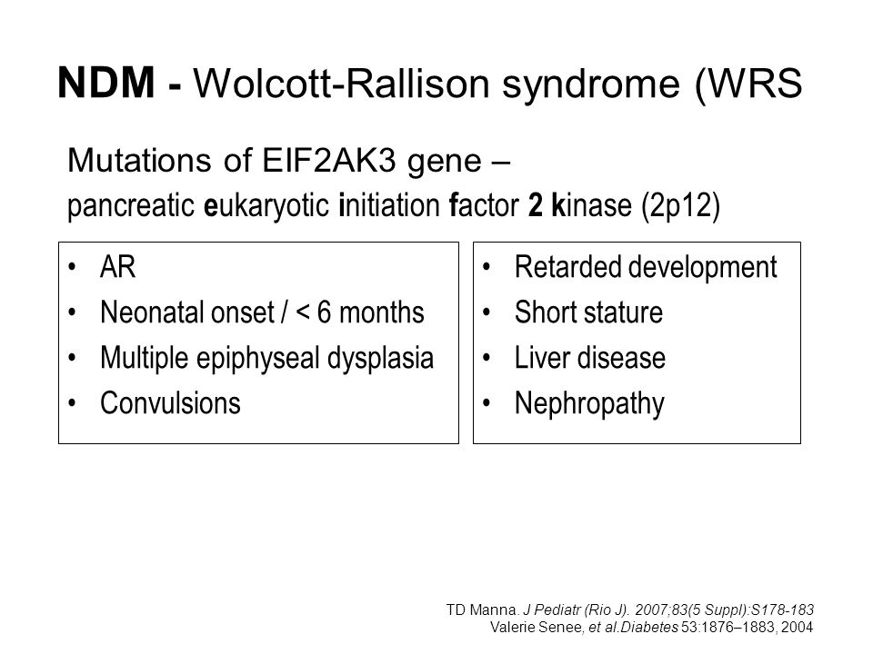 NDM - Wolcott-Rallison syndrome (WRS) AR Neonatal onset / < 6 months Multiple epiphyseal dysplasia Convulsions Retarded development Short stature Live