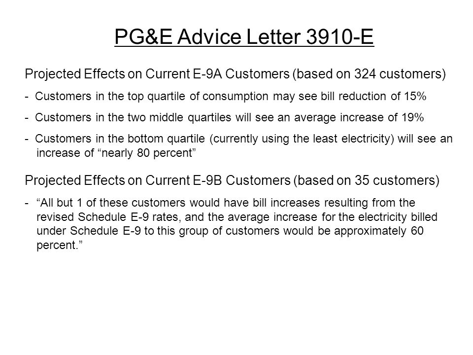 PG&E Advice Letter 3910-E Projected Effects on Current E-9A Customers (based on 324 customers) - Customers in the top quartile of consumption may see bill reduction of 15% - Customers in the two middle quartiles will see an average increase of 19% - Customers in the bottom quartile (currently using the least electricity) will see an increase of nearly 80 percent Projected Effects on Current E-9B Customers (based on 35 customers) - All but 1 of these customers would have bill increases resulting from the revised Schedule E-9 rates, and the average increase for the electricity billed under Schedule E-9 to this group of customers would be approximately 60 percent.