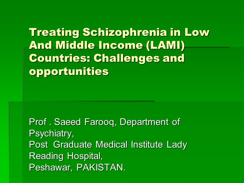 Treating Schizophrenia in Low And Middle Income (LAMI) Countries: Challenges and opportunities Treating Schizophrenia in Low And Middle Income (LAMI) Countries: Challenges and opportunities Prof.