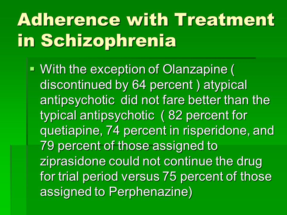 Adherence with Treatment in Schizophrenia  With the exception of Olanzapine ( discontinued by 64 percent ) atypical antipsychotic did not fare better than the typical antipsychotic ( 82 percent for quetiapine, 74 percent in risperidone, and 79 percent of those assigned to ziprasidone could not continue the drug for trial period versus 75 percent of those assigned to Perphenazine)