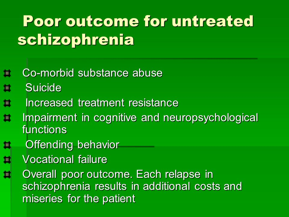 Poor outcome for untreated schizophrenia Poor outcome for untreated schizophrenia Co-morbid substance abuse Suicide Suicide Increased treatment resistance Increased treatment resistance Impairment in cognitive and neuropsychological functions Offending behavior Offending behavior Vocational failure Overall poor outcome.