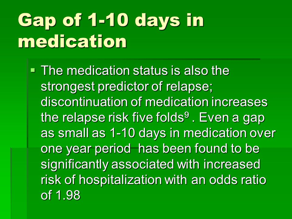 Gap of 1-10 days in medication  The medication status is also the strongest predictor of relapse; discontinuation of medication increases the relapse