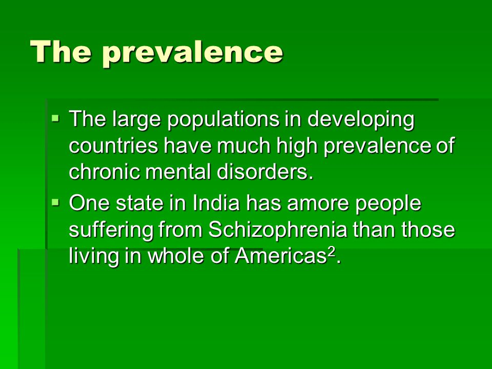 The prevalence  The large populations in developing countries have much high prevalence of chronic mental disorders.  One state in India has amore p
