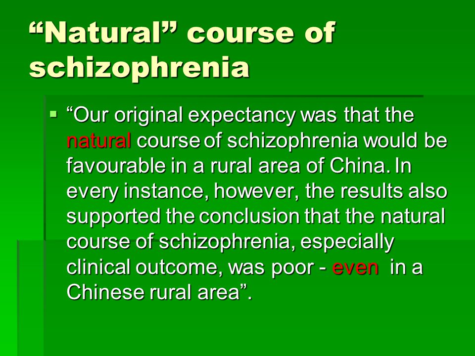 Natural'' course of schizophrenia  Our original expectancy was that the natural course of schizophrenia would be favourable in a rural area of China.