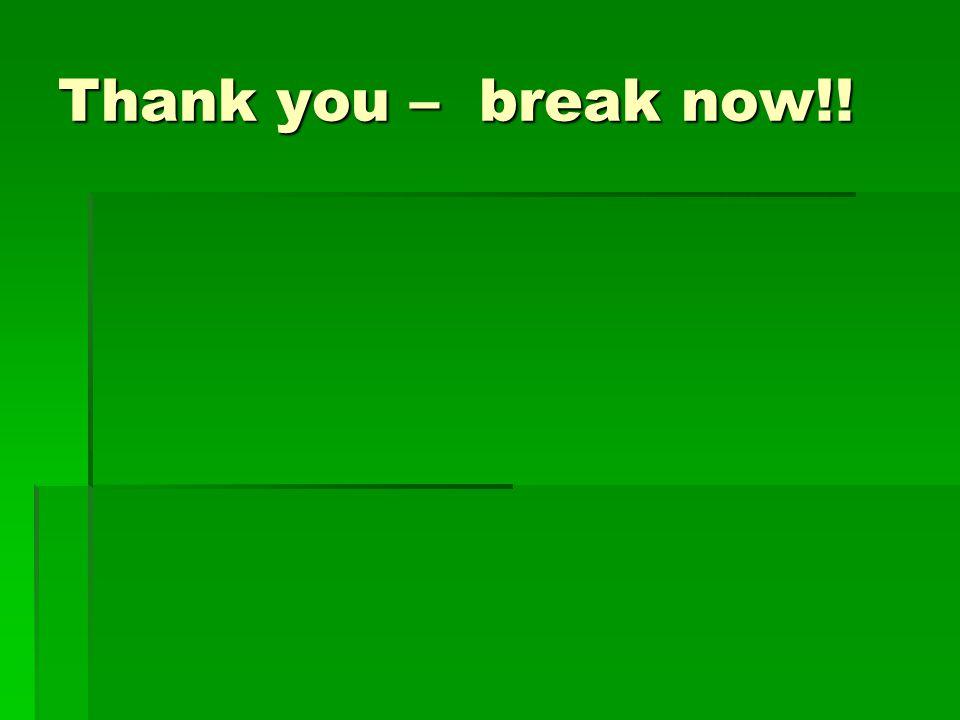Thank you – break now!!