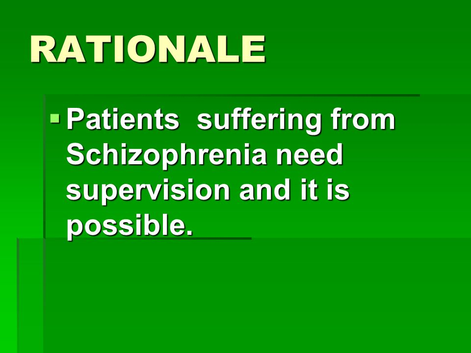 RATIONALE  Patients suffering from Schizophrenia need supervision and it is possible.