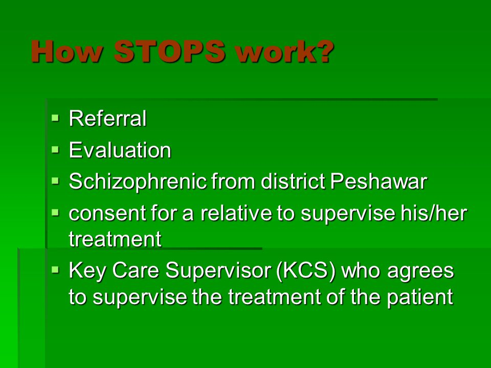 How STOPS work?  Referral  Evaluation  Schizophrenic from district Peshawar  consent for a relative to supervise his/her treatment  Key Care Supe