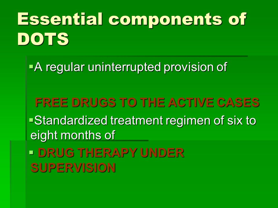 Essential components of DOTS  A regular uninterrupted provision of FREE DRUGS TO THE ACTIVE CASES  Standardized treatment regimen of six to eight months of  DRUG THERAPY UNDER SUPERVISION