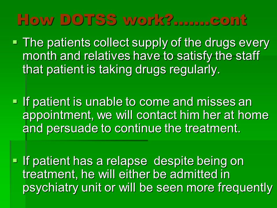 How DOTSS work .......cont  The patients collect supply of the drugs every month and relatives have to satisfy the staff that patient is taking drugs regularly.