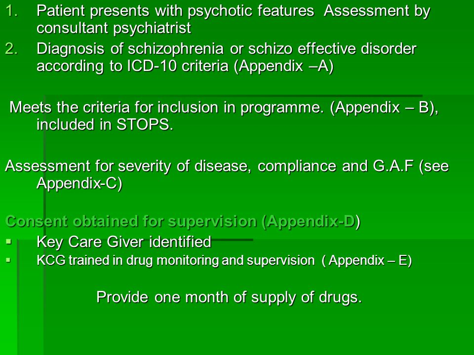 1.Patient presents with psychotic features Assessment by consultant psychiatrist 2.Diagnosis of schizophrenia or schizo effective disorder according t