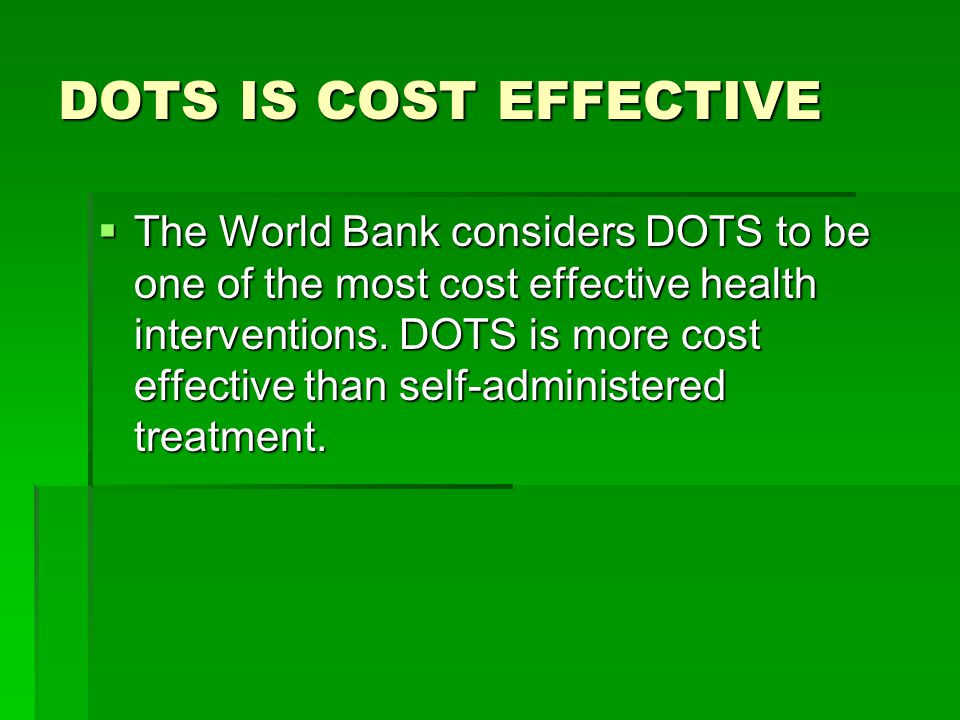 DOTS IS COST EFFECTIVE  The World Bank considers DOTS to be one of the most cost effective health interventions. DOTS is more cost effective than sel