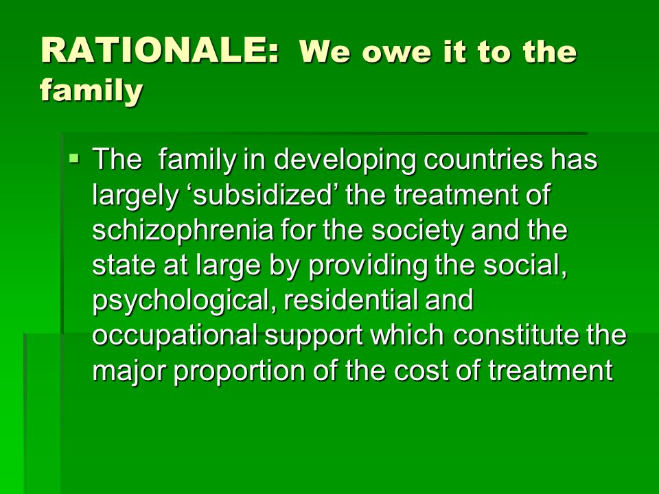RATIONALE: We owe it to the family  The family in developing countries has largely 'subsidized' the treatment of schizophrenia for the society and the state at large by providing the social, psychological, residential and occupational support which constitute the major proportion of the cost of treatment
