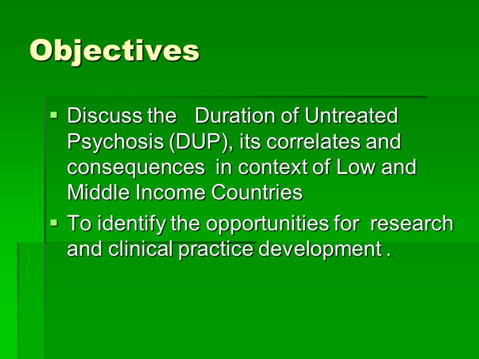 Objectives  Discuss the Duration of Untreated Psychosis (DUP), its correlates and consequences in context of Low and Middle Income Countries  To ide