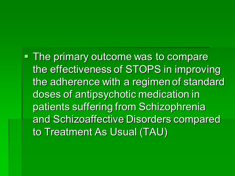  The primary outcome was to compare the effectiveness of STOPS in improving the adherence with a regimen of standard doses of antipsychotic medication in patients suffering from Schizophrenia and Schizoaffective Disorders compared to Treatment As Usual (TAU)