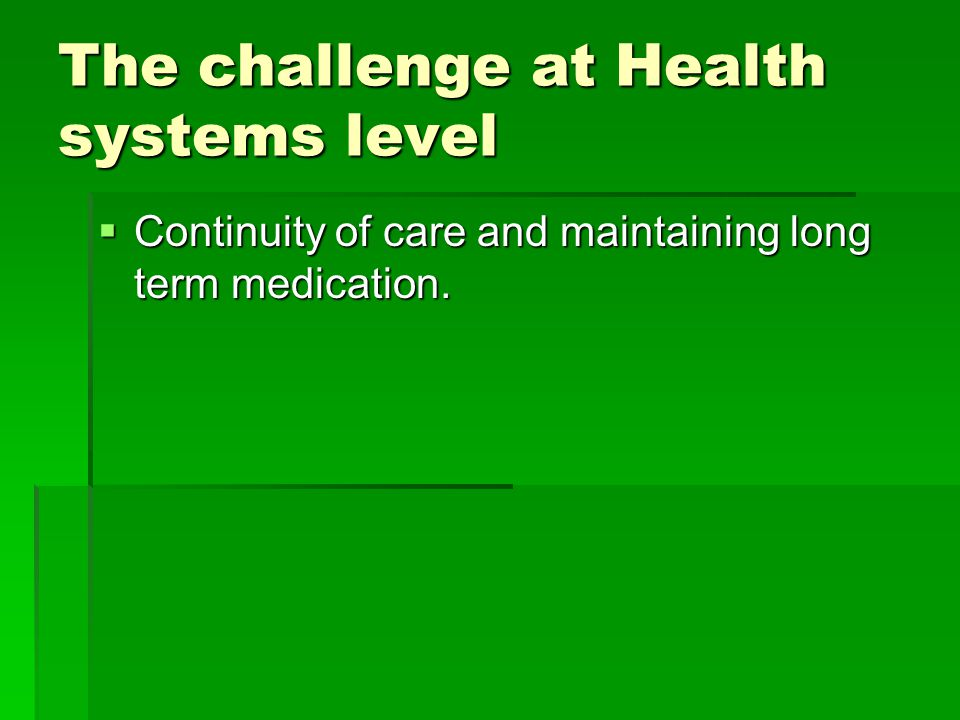 The challenge at Health systems level  Continuity of care and maintaining long term medication.