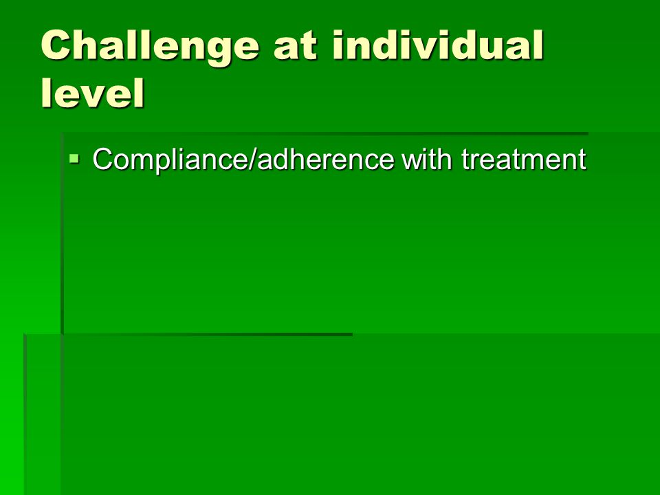 Challenge at individual level  Compliance/adherence with treatment