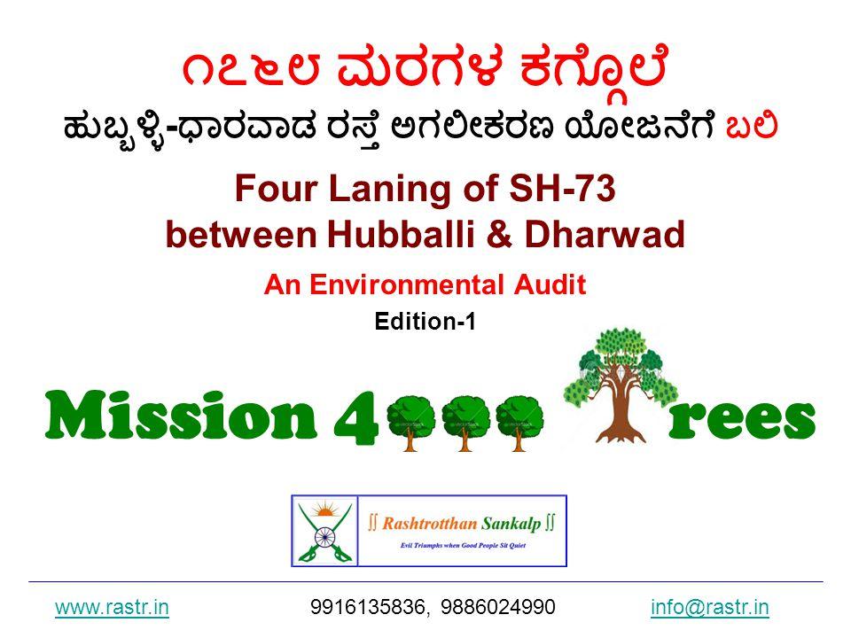 Four Laning of SH-73 between Hubballi & Dharwad An Environmental Audit Edition-1 ೧೭೬೮ ಮರಗಳ ಕಗ್ಗೊಲೆ ಹುಬ್ಬಳ್ಳಿ - ಧಾರವಾಡ ರಸ್ತೆ ಅಗಲೀಕರಣ ಯೋಜನೆಗೆ ಬಲಿ www.rastr.inwww.rastr.in9916135836, 9886024990 info@rastr.ininfo@rastr.in Mission 4 000 rees