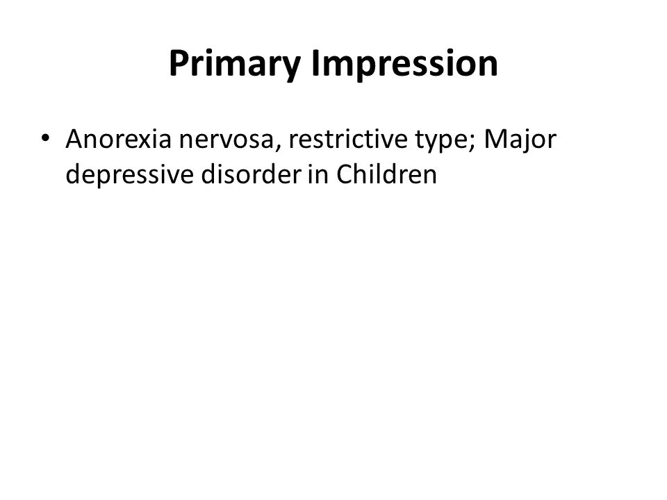 Primary Impression Anorexia nervosa, restrictive type; Major depressive disorder in Children