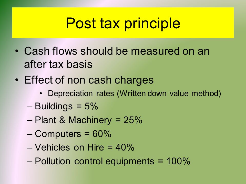 Post tax principle Cash flows should be measured on an after tax basis Effect of non cash charges Depreciation rates (Written down value method) –Buildings = 5% –Plant & Machinery = 25% –Computers = 60% –Vehicles on Hire = 40% –Pollution control equipments = 100%