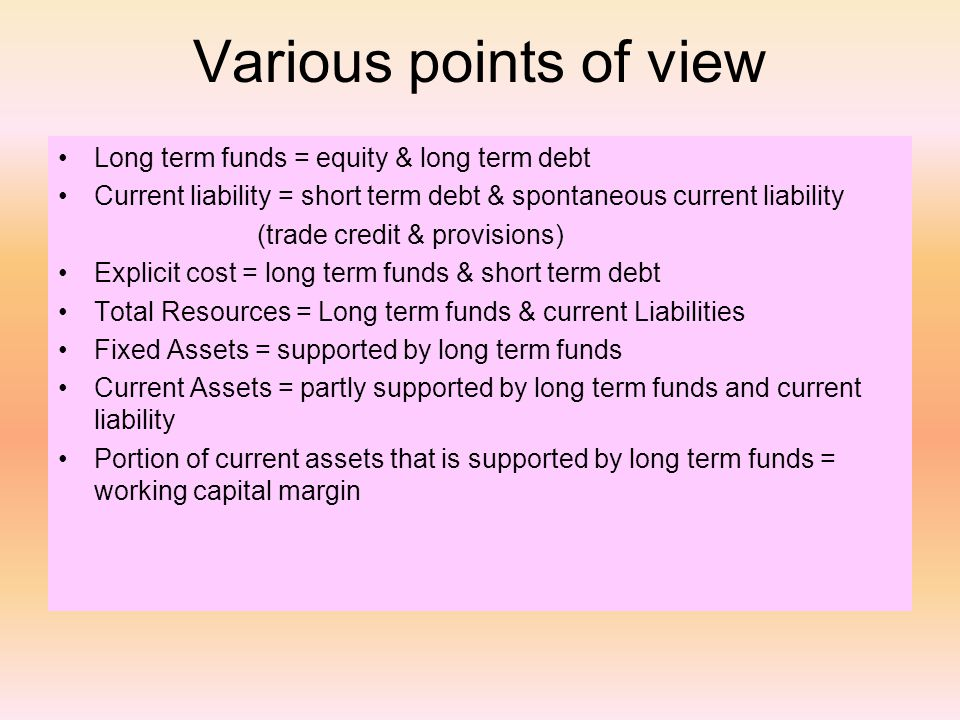 Various points of view Long term funds = equity & long term debt Current liability = short term debt & spontaneous current liability (trade credit & provisions) Explicit cost = long term funds & short term debt Total Resources = Long term funds & current Liabilities Fixed Assets = supported by long term funds Current Assets = partly supported by long term funds and current liability Portion of current assets that is supported by long term funds = working capital margin
