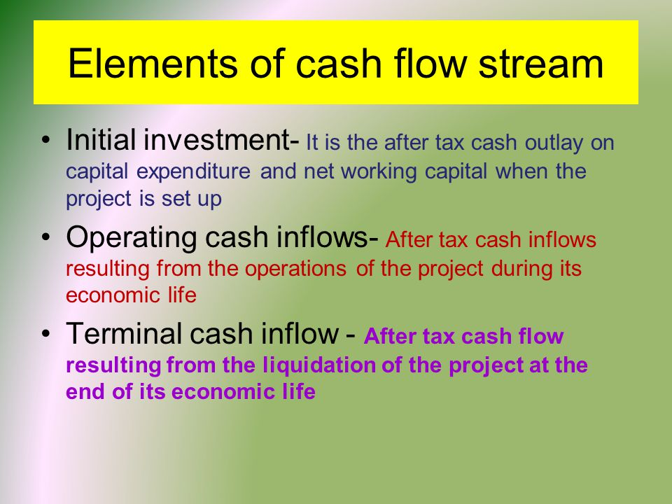 Elements of cash flow stream Initial investment- It is the after tax cash outlay on capital expenditure and net working capital when the project is set up Operating cash inflows- After tax cash inflows resulting from the operations of the project during its economic life Terminal cash inflow - After tax cash flow resulting from the liquidation of the project at the end of its economic life