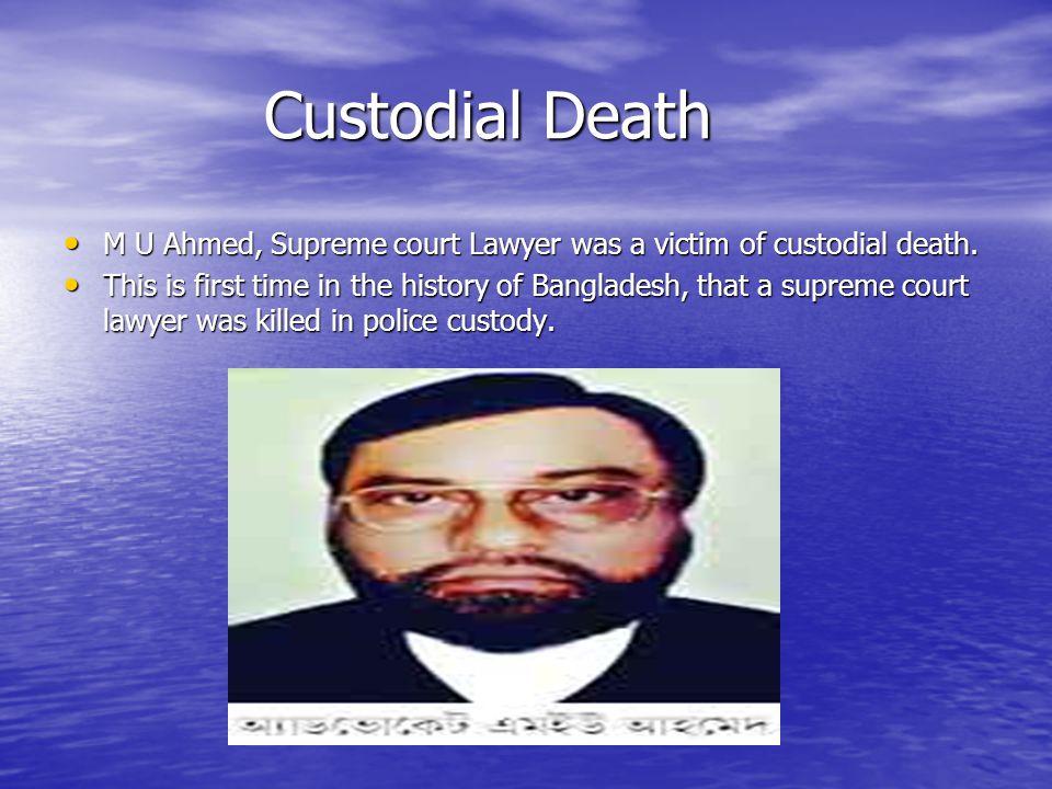 Custodial Death Custodial Death M U Ahmed, Supreme court Lawyer was a victim of custodial death.