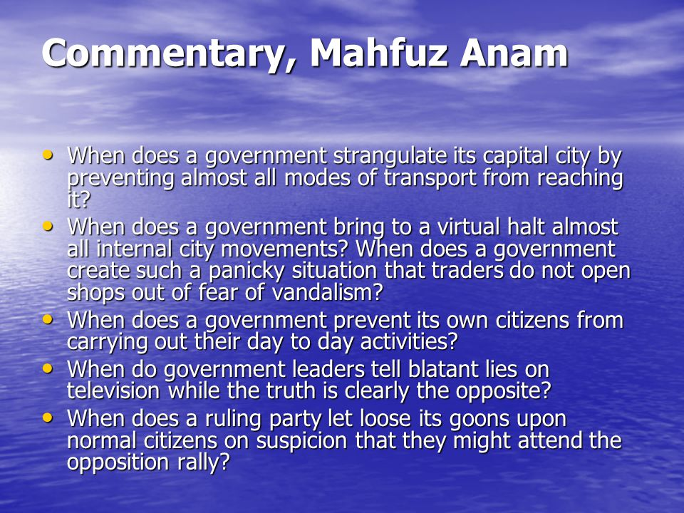 Commentary, Mahfuz Anam When does a government strangulate its capital city by preventing almost all modes of transport from reaching it.