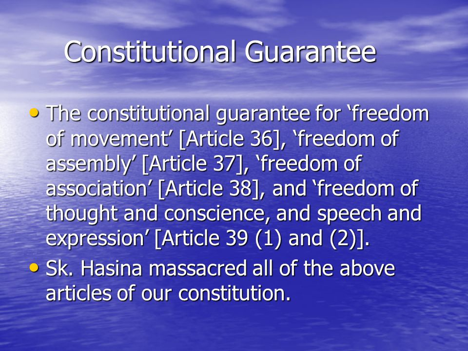 Constitutional Guarantee Constitutional Guarantee The constitutional guarantee for 'freedom of movement' [Article 36], 'freedom of assembly' [Article 37], 'freedom of association' [Article 38], and 'freedom of thought and conscience, and speech and expression' [Article 39 (1) and (2)].