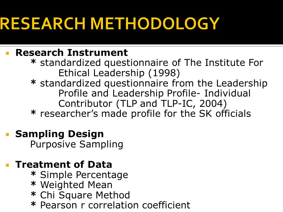  Research Instrument * standardized questionnaire of The Institute For Ethical Leadership (1998) * standardized questionnaire from the Leadership Profile and Leadership Profile- Individual Contributor (TLP and TLP-IC, 2004) * researcher's made profile for the SK officials  Sampling Design Purposive Sampling  Treatment of Data * Simple Percentage * Weighted Mean * Chi Square Method * Pearson r correlation coefficient