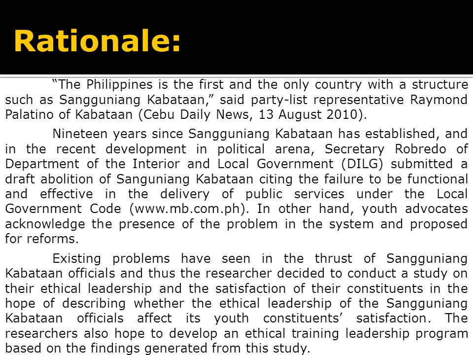 Rationale: The Philippines is the first and the only country with a structure such as Sangguniang Kabataan, said party-list representative Raymond Palatino of Kabataan (Cebu Daily News, 13 August 2010).