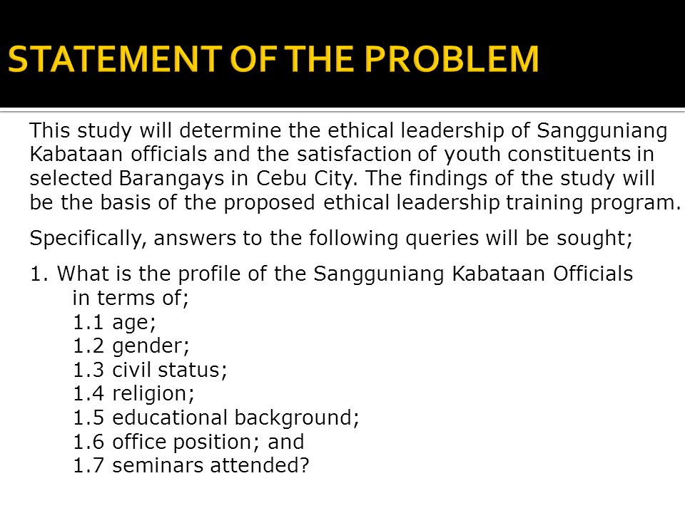 This study will determine the ethical leadership of Sangguniang Kabataan officials and the satisfaction of youth constituents in selected Barangays in Cebu City.