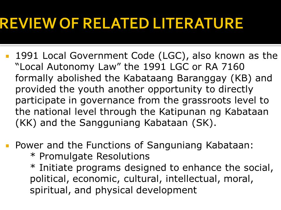  1991 Local Government Code (LGC), also known as the Local Autonomy Law the 1991 LGC or RA 7160 formally abolished the Kabataang Baranggay (KB) and provided the youth another opportunity to directly participate in governance from the grassroots level to the national level through the Katipunan ng Kabataan (KK) and the Sangguniang Kabataan (SK).