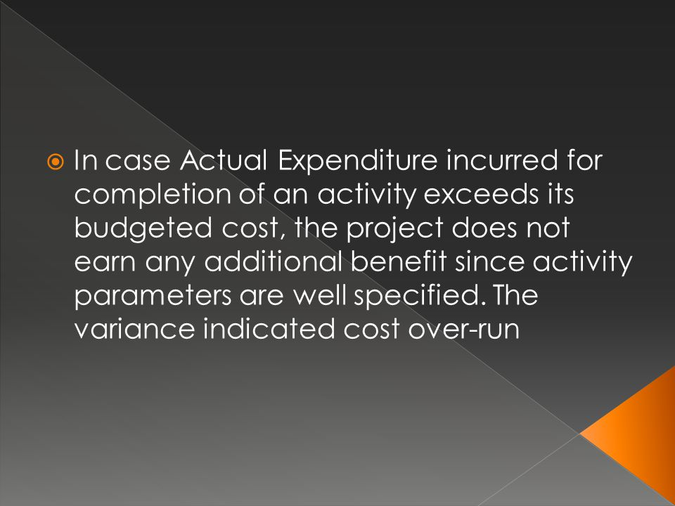  In case Actual Expenditure incurred for completion of an activity exceeds its budgeted cost, the project does not earn any additional benefit since
