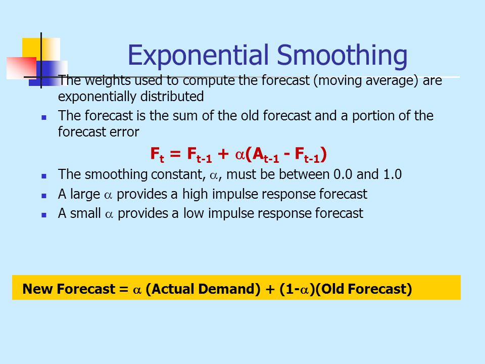 Exponential Smoothing The weights used to compute the forecast (moving average) are exponentially distributed The forecast is the sum of the old forec