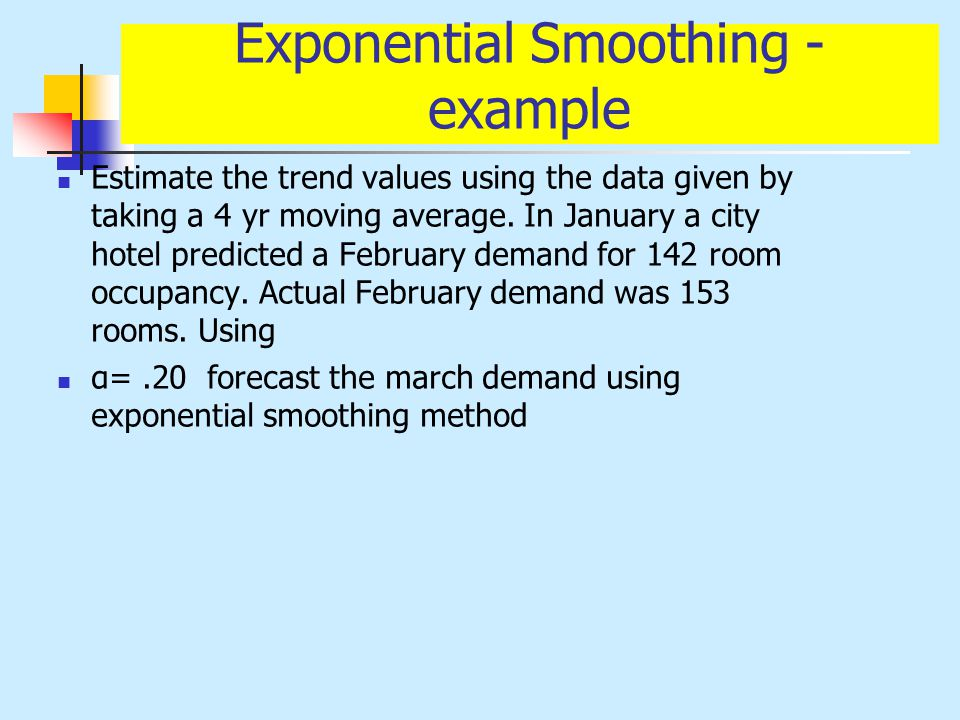 Exponential Smoothing - example Estimate the trend values using the data given by taking a 4 yr moving average. In January a city hotel predicted a Fe